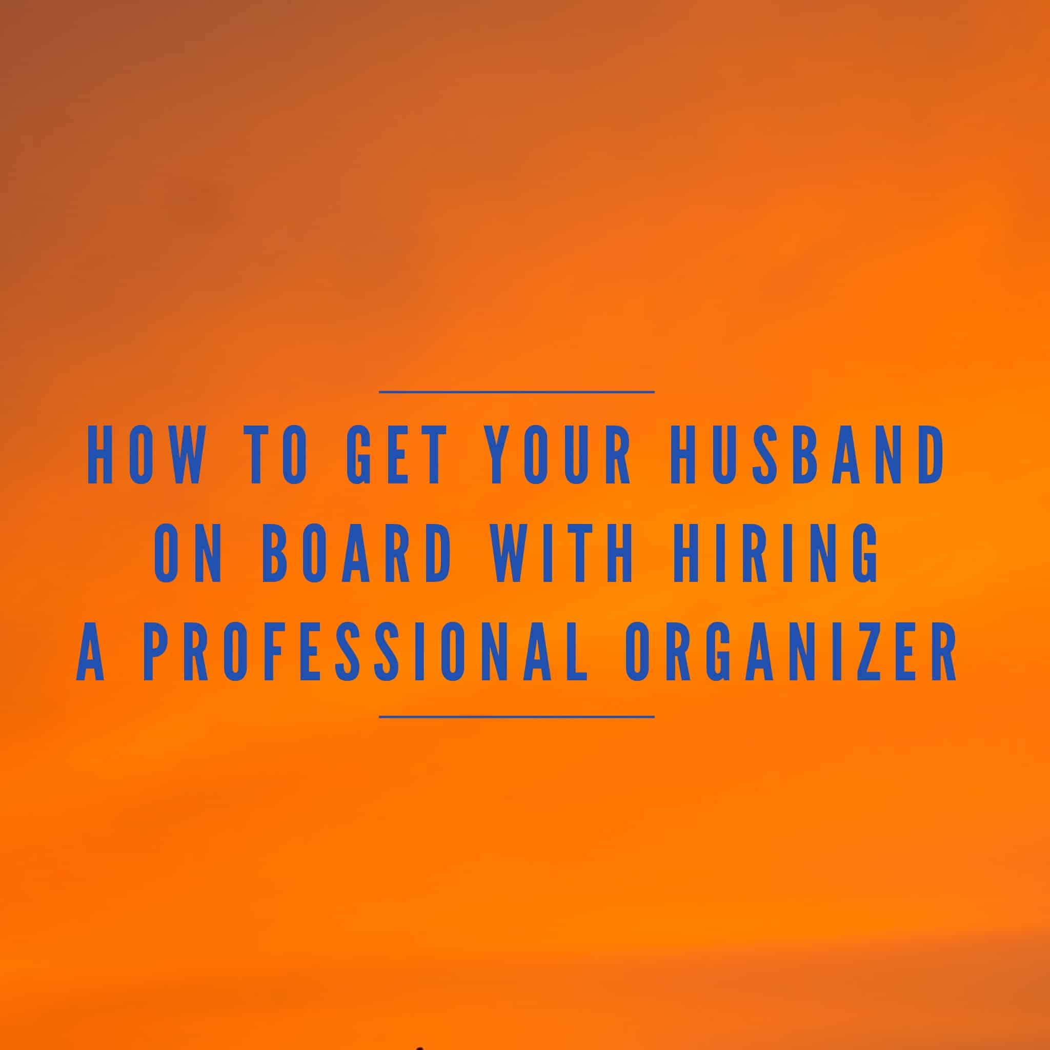How to Get Your Husband on Board with Hiring a Professional Organizer