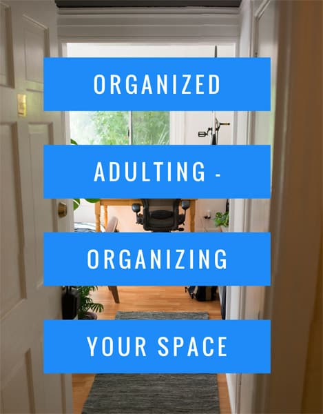 Organized Adulting - Organizing Your Space