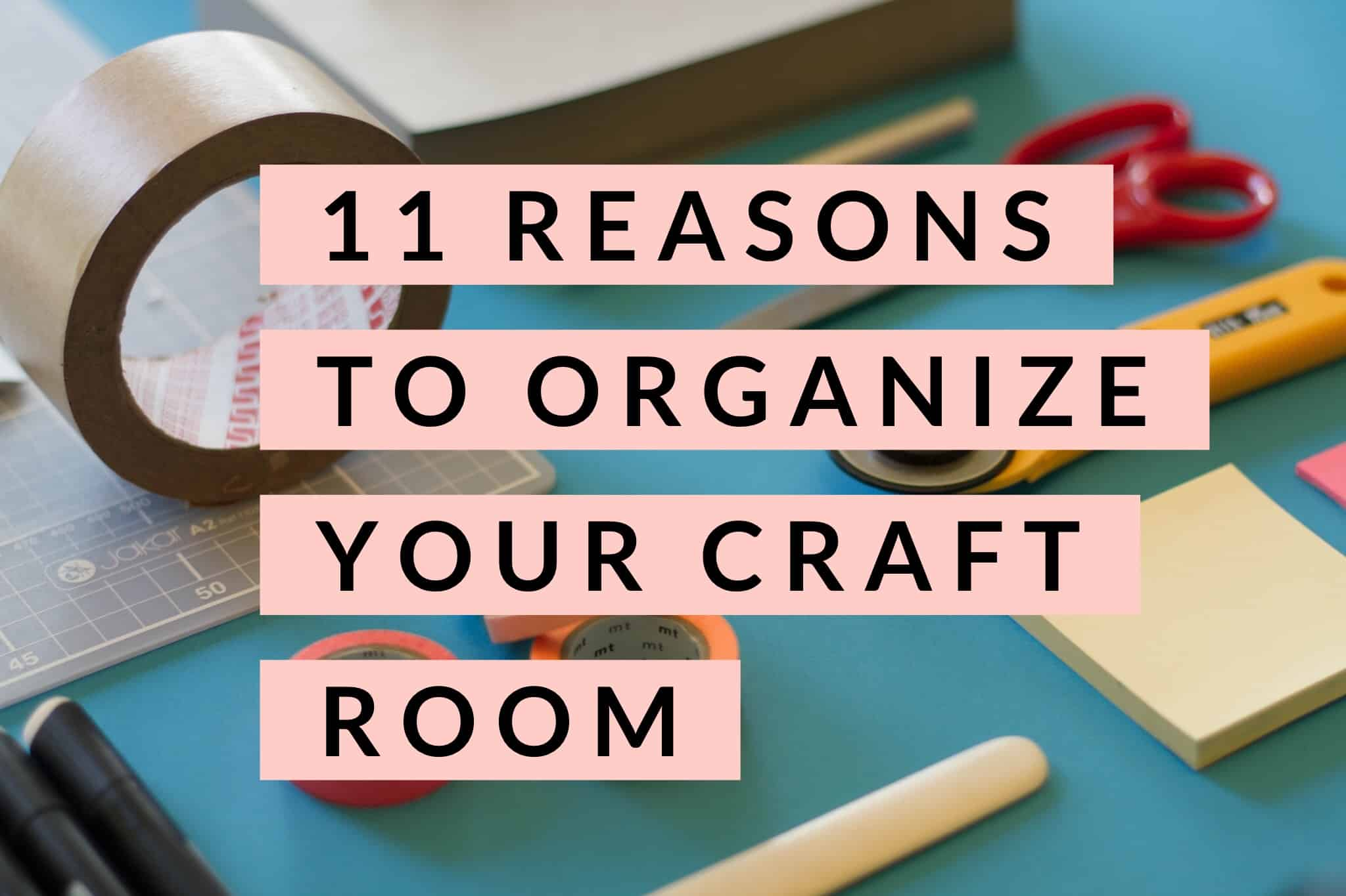 11 Reasons to Organize Your Craft Room