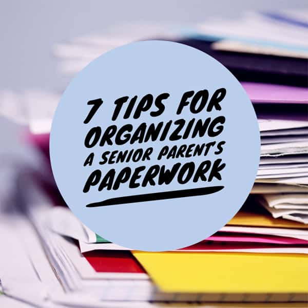 7 Tips for Organizing a Senior Parent's Paperwork